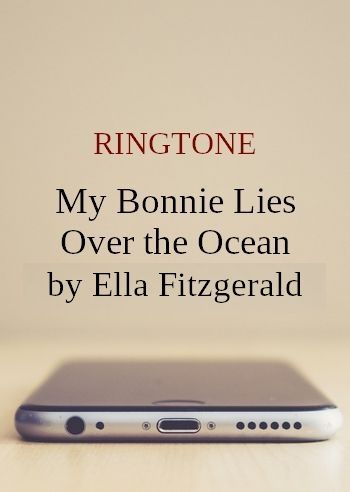 My Bonnie Lies Over the Ocean by Ella Fitzgerald (ringtone for Android phones)